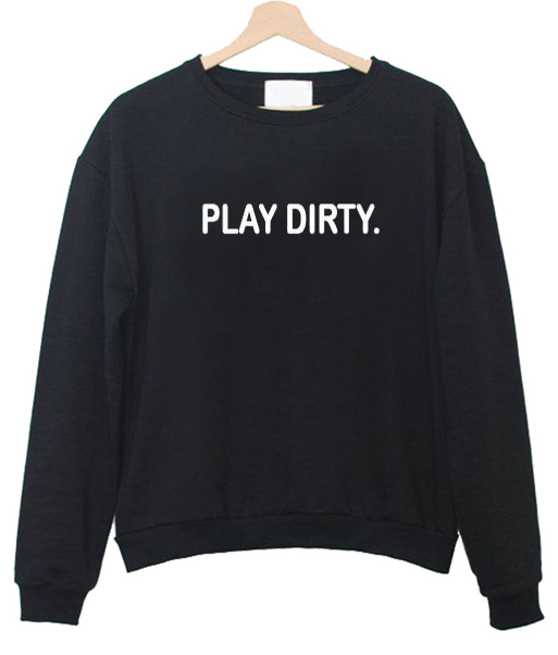 Play Dirty Sweatshirt