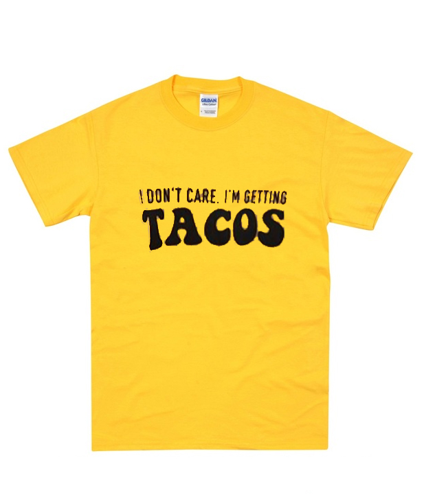 I don't care I'm getting TACOS T-Shirt