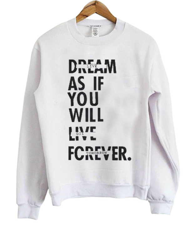 Dream As If You Will Live Forever Sweatshirt
